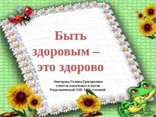 Быть здоровым – это здорово Левтерова Галина Григорьевна учитель начальных кл