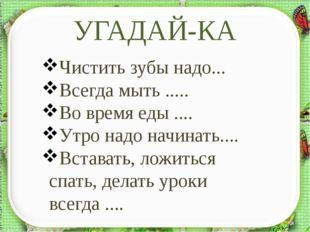 УГАДАЙ-КА http://aida.ucoz.ru Чистить зубы надо... Всегда мыть ..... Во время