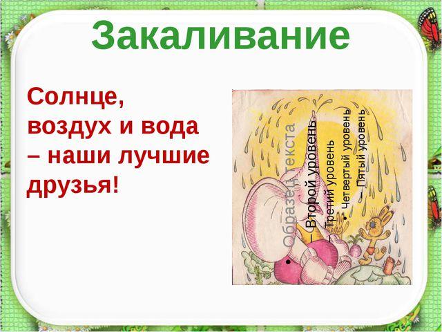 Закаливание Солнце, воздух и вода – наши лучшие друзья! http://aida.ucoz.ru