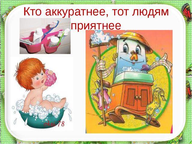 Кто аккуратнее, тот людям приятнее http://aida.ucoz.ru