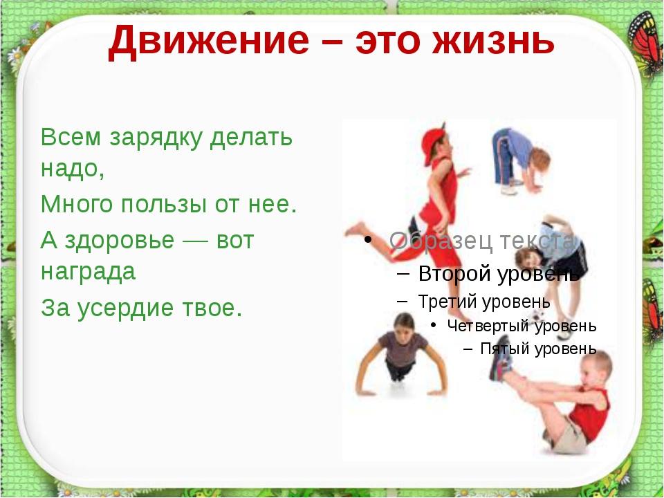 Движение – это жизнь Всем зарядку делать надо, Много пользы от нее. А здоровь...