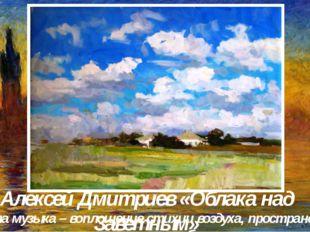 Алексей Дмитриев «Облака над Заветным» Эта музыка – воплощение стихии воздуха