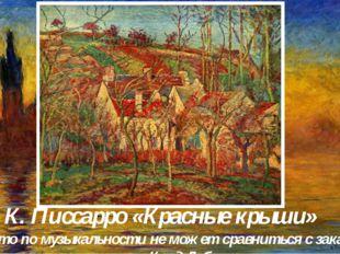К. Писсарро «Красные крыши» «Ничто по музыкальности не может сравниться с зак