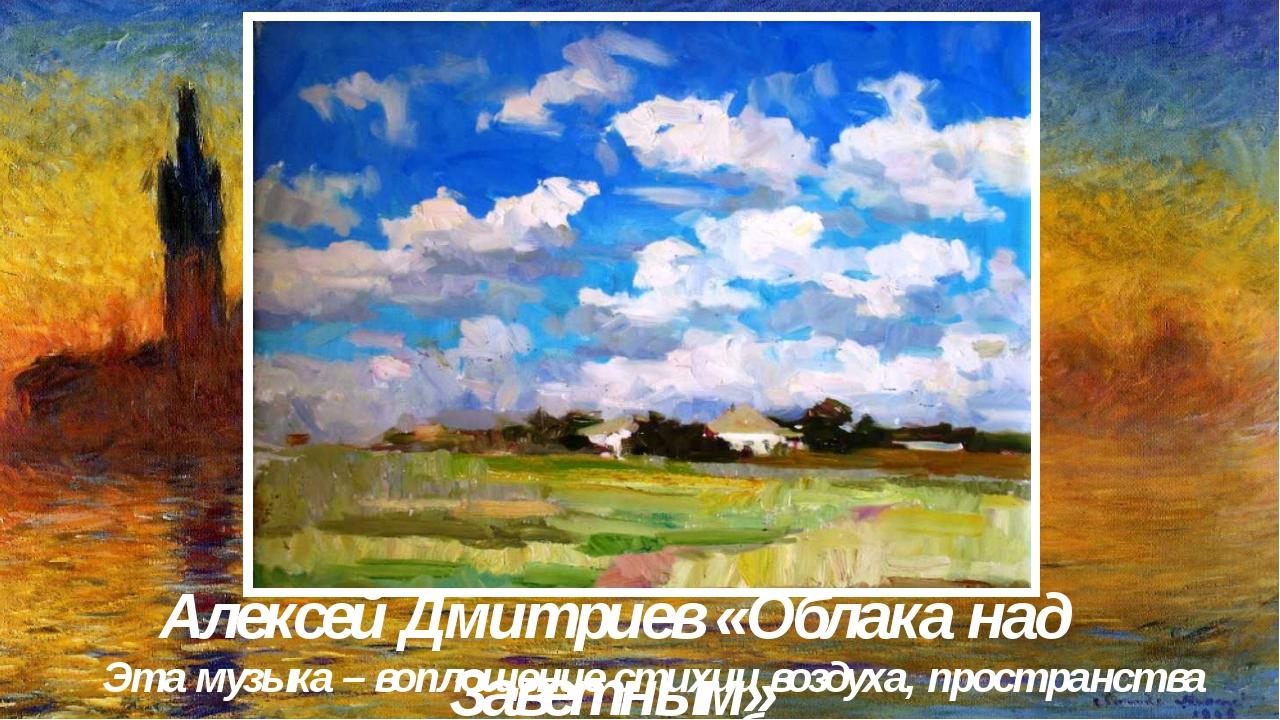 Алексей Дмитриев «Облака над Заветным» Эта музыка – воплощение стихии воздуха...