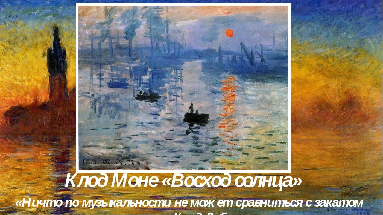 Клод Моне «Восход солнца» «Ничто по музыкальности не может сравниться с закат...
