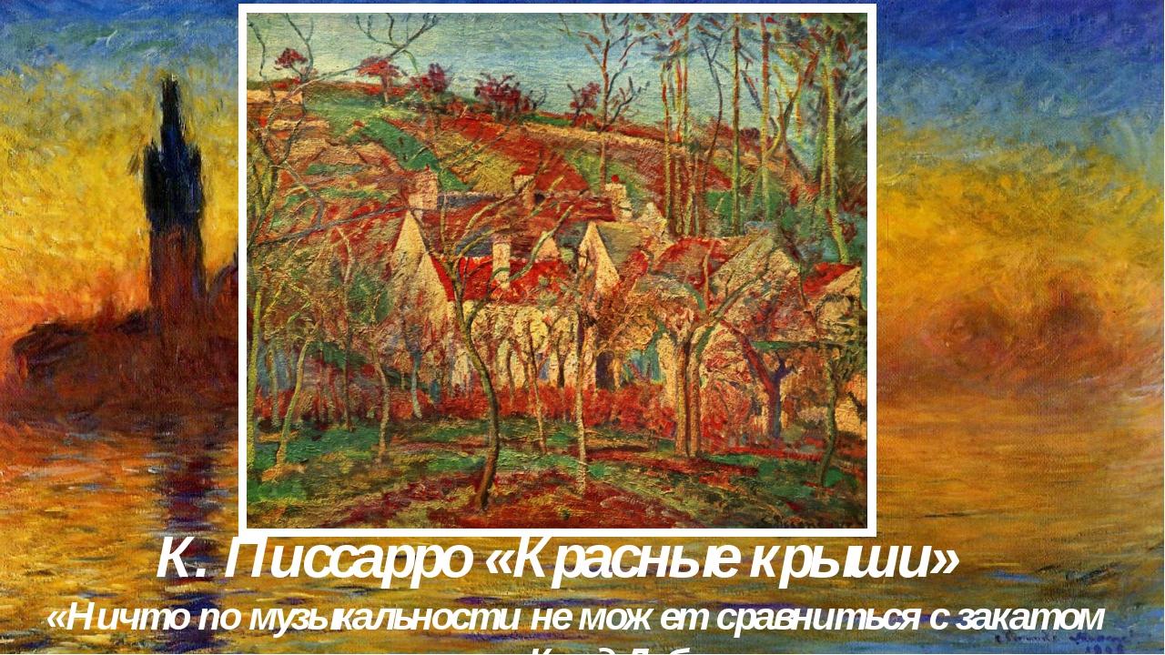 К. Писсарро «Красные крыши» «Ничто по музыкальности не может сравниться с зак...