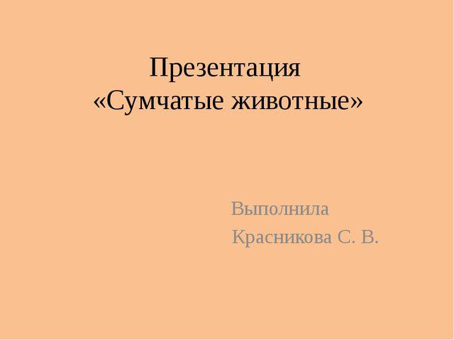 Презентация «Сумчатые животные» Выполнила Красникова С. В.
