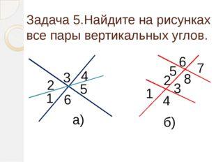 Задача 5.Найдите на рисунках все пары вертикальных углов. 3 4 5 6 2 1 4 3 2 1