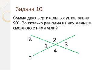 Задача 10. Сумма двух вертикальных углов равна 90˚. Во сколько раз один из ни