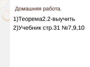 Домашняя работа. 1)Теорема2.2-выучить 2)Учебник стр.31 №7,9,10