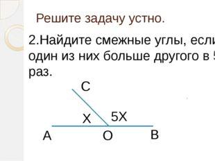 Решите задачу устно. 2.Найдите смежные углы, если один из них больше другого