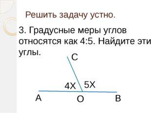 Решить задачу устно. 3. Градусные меры углов относятся как 4:5. Найдите эти у