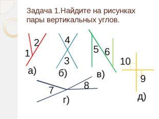 Задача 1.Найдите на рисунках пары вертикальных углов. 1 2 а) 3 4 б) 5 6 в) 7