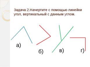 Задача 2.Начертите с помощью линейки угол, вертикальный с данным углом. а) в)