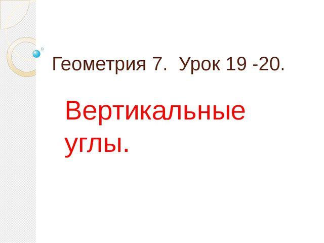 Геометрия 7. Урок 19 -20. Вертикальные углы.