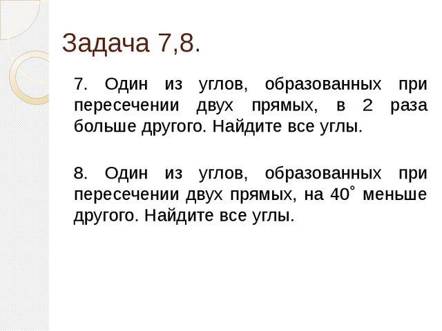 Задача 7,8. 7. Один из углов, образованных при пересечении двух прямых, в 2 р...