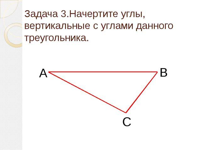 Задача 3.Начертите углы, вертикальные с углами данного треугольника. А В С