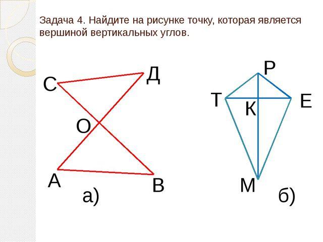 Задача 4. Найдите на рисунке точку, которая является вершиной вертикальных уг...