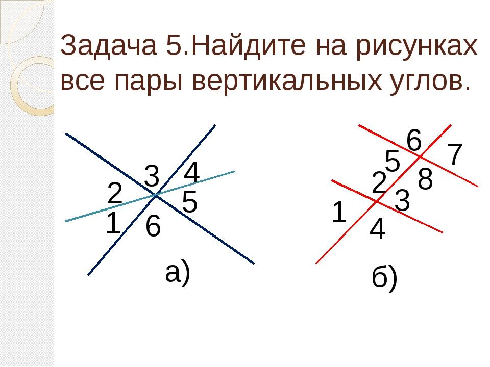 Задача 5.Найдите на рисунках все пары вертикальных углов. 3 4 5 6 2 1 4 3 2 1...