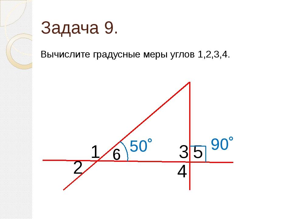 Задача 9. Вычислите градусные меры углов 1,2,3,4. 4 3 6 2 1 90˚ 50˚ 5