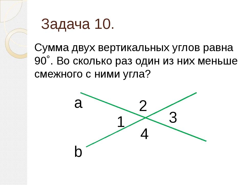 Задача 10. Сумма двух вертикальных углов равна 90˚. Во сколько раз один из ни...