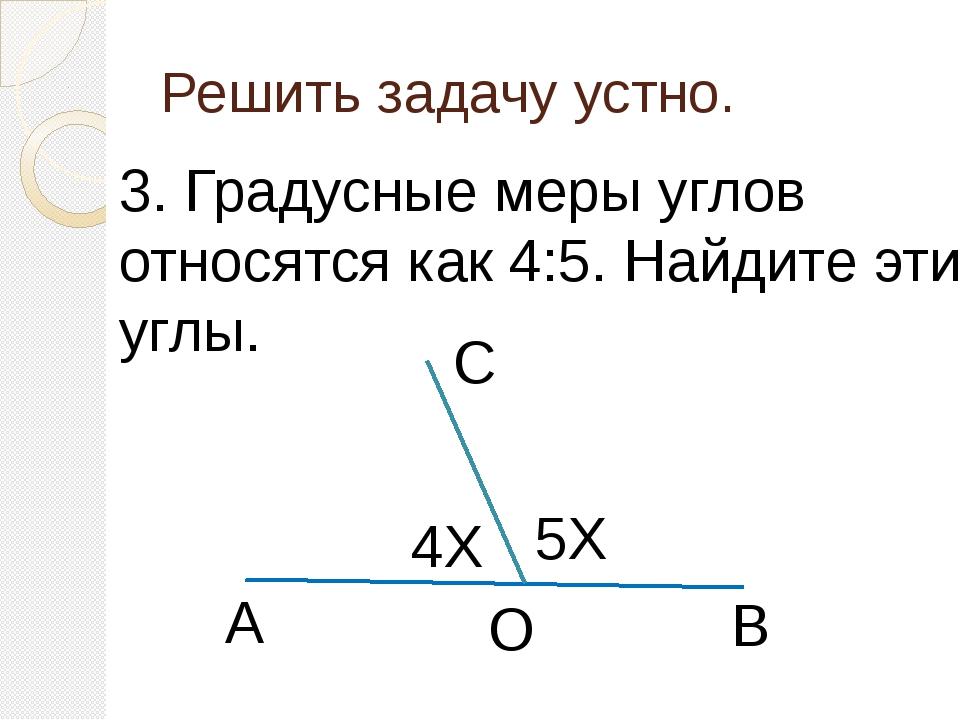 Решить задачу устно. 3. Градусные меры углов относятся как 4:5. Найдите эти у...