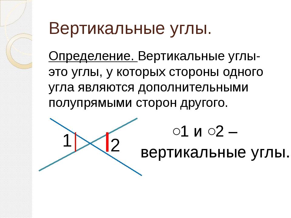 Вертикальные углы. Определение. Вертикальные углы- это углы, у которых сторон...