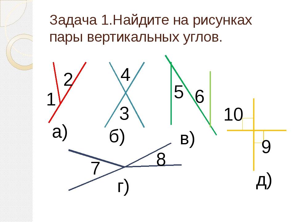 Задача 1.Найдите на рисунках пары вертикальных углов. 1 2 а) 3 4 б) 5 6 в) 7...