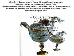 Сосуды в форме цапель. Конец 16 века.Горный хрусталь Художественно-историческ