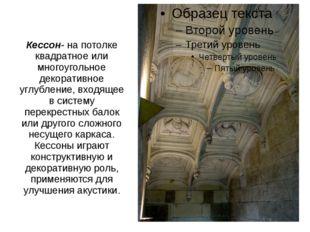 Кессон- на потолке квадратное или многоугольное декоративное углубление, вход