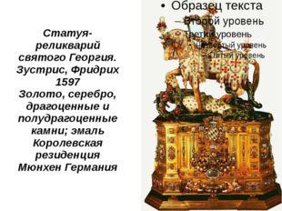 Статуя- реликварий святого Георгия. Зустрис, Фридрих 1597 Золото, серебро, др