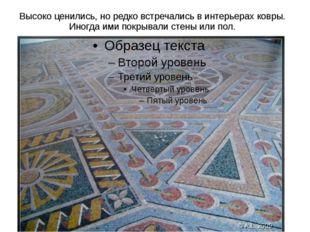 Высоко ценились, но редко встречались в интерьерах ковры. Иногда ими покрывал