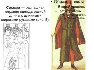 Симара— распашная верхняя одежда разной длины с длинными широкими рукавами(