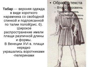 Табар— верхняя одежда в виде короткого нарамника со свободной спинкой и подп