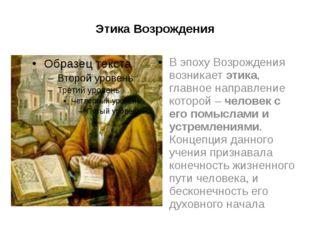 Этика Возрождения В эпоху Возрождения возникает этика, главное направление ко