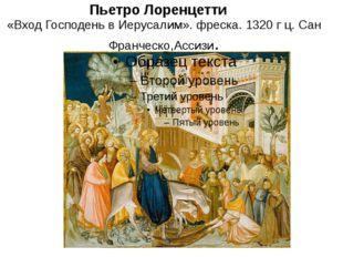 Пьетро Лоренцетти «Вход Господень в Иерусалим». фреска. 1320 г ц. Сан Франчес