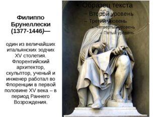 Филиппо Брунеллески (1377-1446)— один из величайших итальянских зодчих XV сто