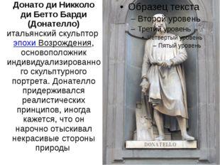 Донато ди Никколо ди Бетто Барди (Донателло) итальянский скульптор эпохи Воз
