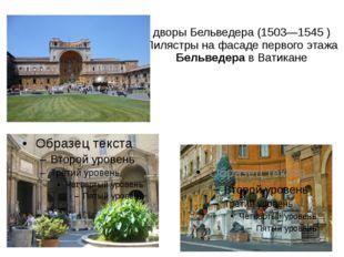 дворы Бельведера (1503—1545 ) Пилястры на фасаде первого этажа Бельведерав