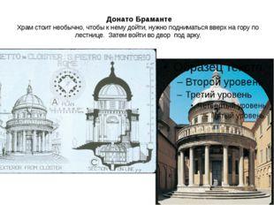 Донато Браманте Храм стоит необычно, чтобы к нему дойти, нужно подниматься