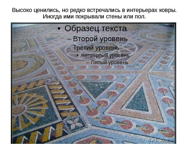 Высоко ценились, но редко встречались в интерьерах ковры. Иногда ими покрывал...
