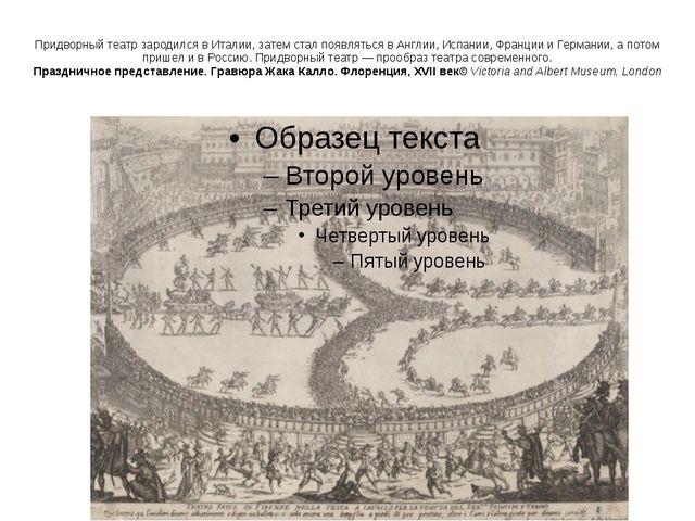 Придворный театр зародился в Италии, затем стал появляться в Англии, Испании,...