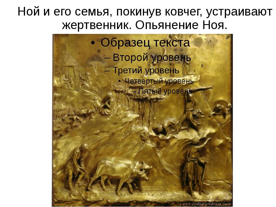 Ной и его семья, покинув ковчег, устраивают жертвенник. Опьянение Ноя.