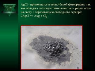 AgCl - применяется в черно-белой фотографии, так как обладает светочувствител
