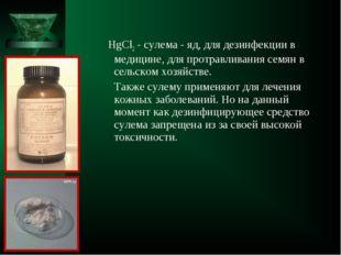 HgCl2 - сулема - яд, для дезинфекции в медицине, для протравливания семян в