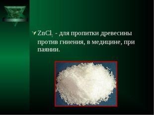 ZnCl2 - для пропитки древесины против гниения, в медицине, при паянии.