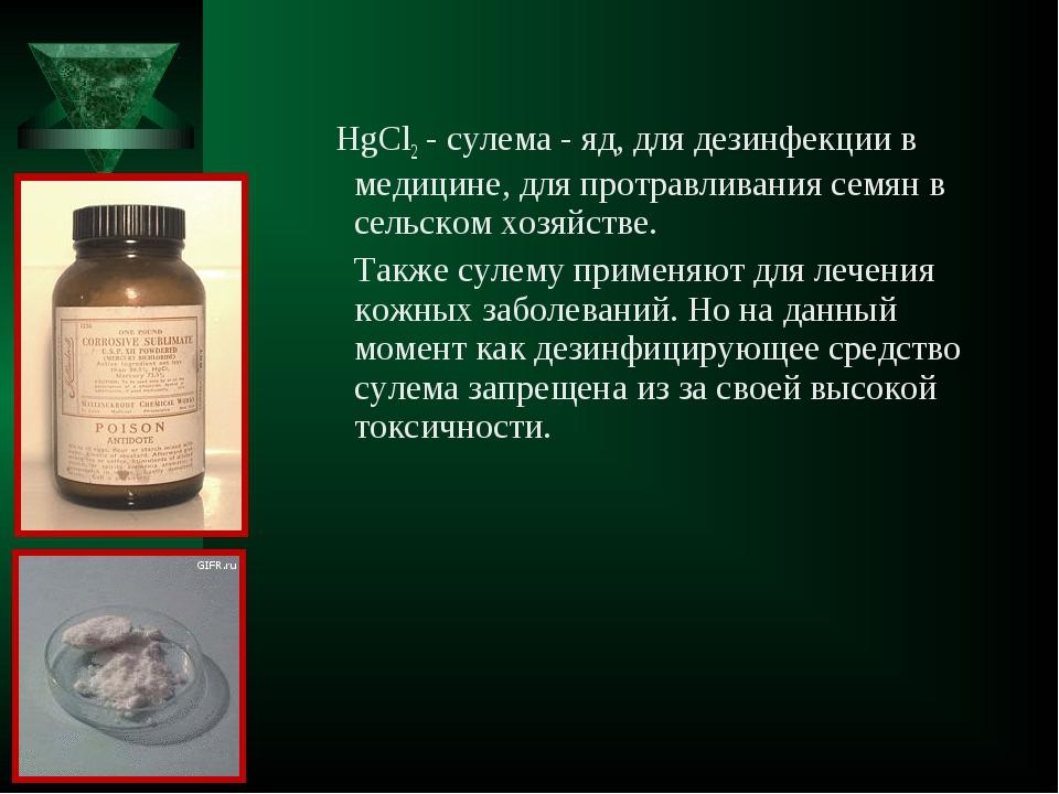 HgCl2 - сулема - яд, для дезинфекции в медицине, для протравливания семян в...