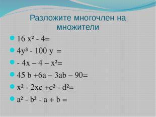 Разложите многочлен на множители 16 x² - 4= 4y³ - 100 y⁵= - 4x – 4 – x²= 45 b