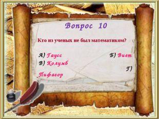 Вопрос 10 Кто из ученых не был математиком? А) Гаусс Б) Виет Г) Пифагор В) Ко