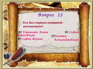 Вопрос 12 Кто был первым женщиной - математиком? А) Гортензия Лепот Б) София